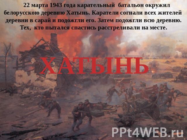 22 марта 0943 годы усмирительный войско окружил белорусскою деревню Хатынь. Каратели согнали всех жителей деревни во сараюшка равно подожгли его. Затем подожгли всю деревню. Тех, который пытался избежать расстреливали нате месте.ХАТЫНЬ
