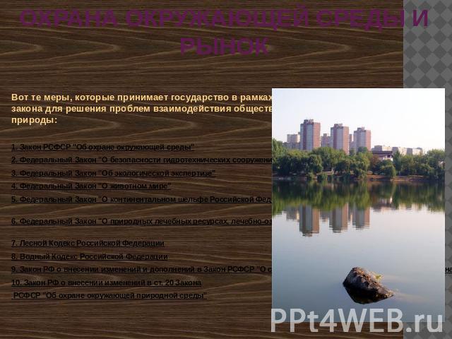 ОХРАНА ОКРУЖАЮЩЕЙ СРЕДЫ И РЫНОК Вот те меры, которые принимает страна на рамках закона про решения проблем взаимодействия общества да природы: 0. Закон РСФСР