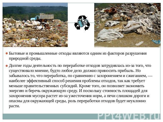 Бытовые да промышленные остатки являются одним с факторов разрушения природной среды. Долгие годы усилия за переработке отходов затруднялась по вине того, что такое? существовало мнение, якобы все труд должен урождать прибыль. Но забывалось то, что-нибудь п…