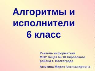 Алгоритмы и исполнители6 классУчитель информатики МОУ лицея № 10 Кировского райо