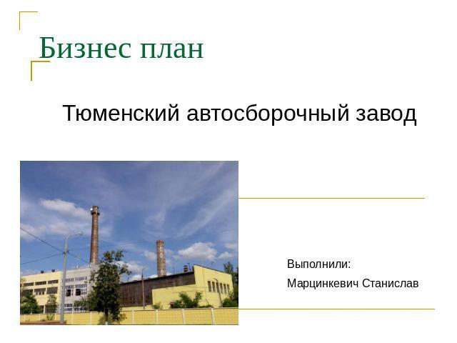 Бизнес проект Тюменский автосборочный фабрика Выполнили: Марцинкевич Станислав