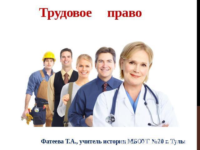 Трудовое право Фатеева Т.А., репетитор истории МБОУГ №20 г. Тулы