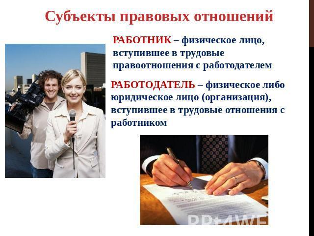 Субъекты правовых отношений РАБОТНИК – физическое лицо, вступившее во трудовые правоотношения вместе с работодателем РАБОТОДАТЕЛЬ – физическое либо юридическое физиомордия (организация), вступившее на трудовые связи не без; работником