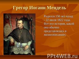 Грегор Иоганн Мендель Родился 150 лет назад - 22 июля 1822 года.  Вот его история, какой она обычно представлялась в...