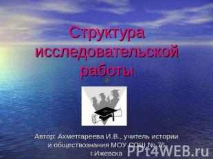 Структура исследовательской работы Автор: Ахметгареева И.В., репетитор истории да о
