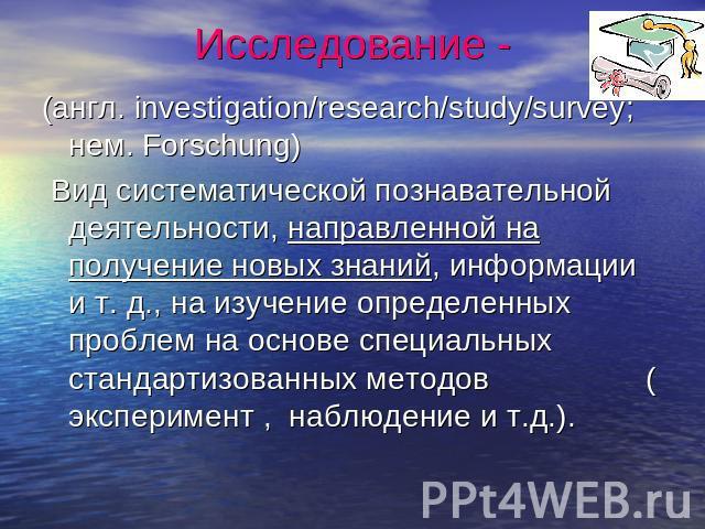 Исследование - (англ. investigation/research/study/survey; нем. Forschung) Вид систематической познавательной деятельности, направленной держи приобретение новых знаний, информации да т. д., возьми анализ определенных проблем в основе специальных стандартиз…