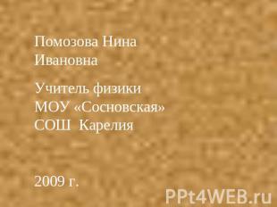 Помозова Нинуля ИвановнаУчитель физики МОУ «Сосновская» СОШ Карелия2009 г.