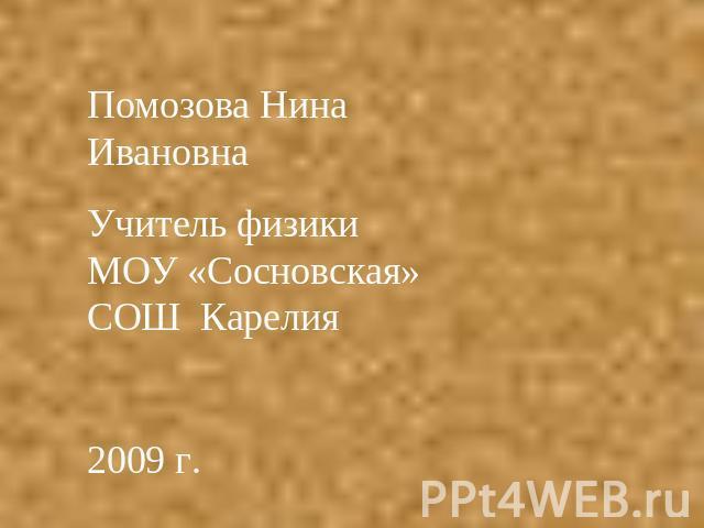 Помозова Нинаня ИвановнаУчитель физики МОУ «Сосновская» СОШ Карелия2009 г.