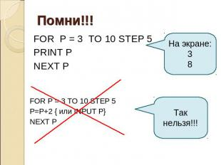 Помни!!! FOR P = 3 TO 10 STEP 5 PRINT P NEXT P На экране: 3 8 FOR P = 3 TO 10 ST