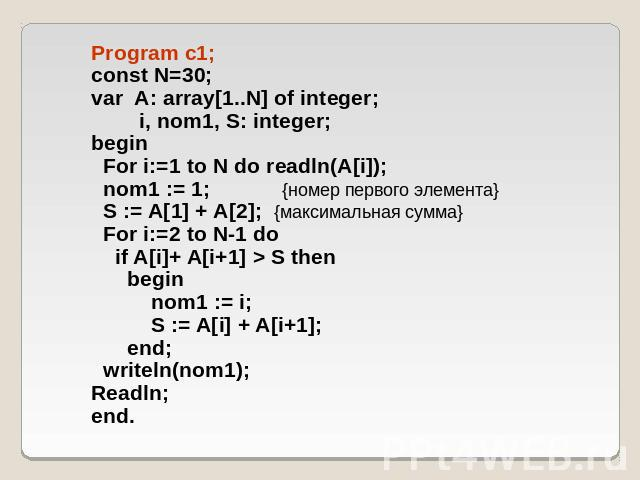 Program c1; const N=30; var A: array[1..N] of integer; i, nom1, S: integer; begin For i:=1 to N do readln(A[i]); nom1 := 1; {номер первого элемента} S := A[1] + A[2]; {максимальная сумма} For i:=2 to N-1 do if A[i]+ A[i+1] > S then begin nom1 := i; …