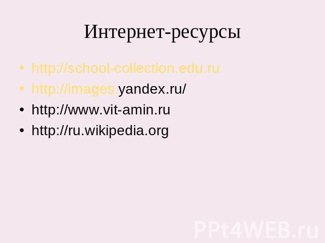 Интернет-ресурсы http://school-collection.edu.ruhttp://images.yandex.ru/http://www.vit-amin.ruhttp://ru.wikipedia.org