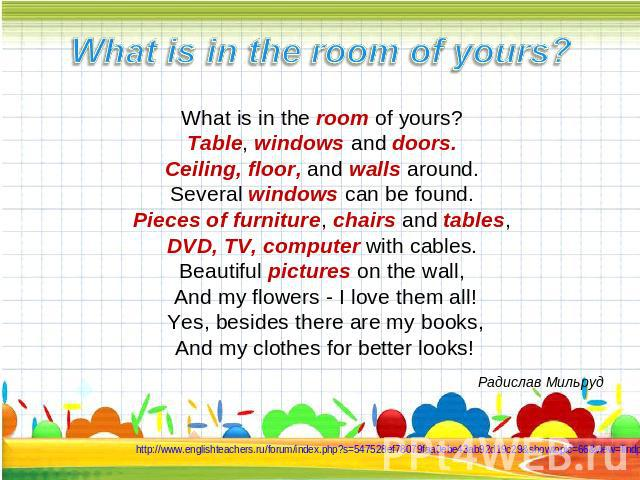 What is in the room of yours? What is in the room of yours? Table, windows and doors. Ceiling, floor, and walls around. Several windows can be found. Pieces of furniture, chairs and tables, DVD, TV, computer with cables. Beautiful pictures on the wa…