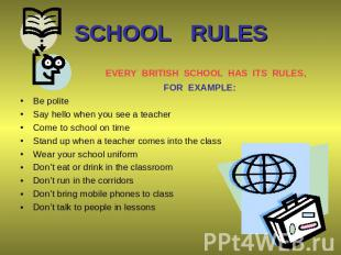 SCHOOL RULES EVERY BRITISH SCHOOL HAS ITS RULES, FOR EXAMPLE: Be polite Say hell