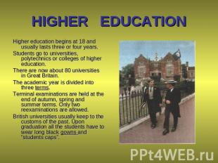 HIGHER EDUCATION Higher education begins at 18 and usually lasts three or four y
