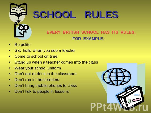 SCHOOL RULES EVERY BRITISH SCHOOL HAS ITS RULES, FOR EXAMPLE: Be polite Say hello when you see a teacher Come to school on time Stand up when a teacher comes into the class Wear your school uniform Don't eat or drink in the classroom Don't run in th…