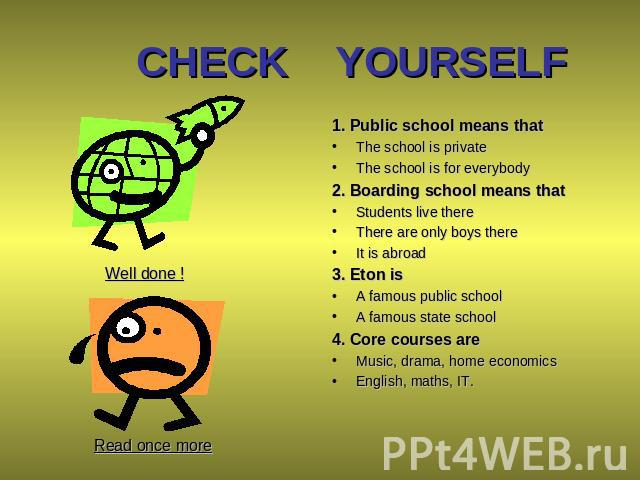 CHECK YOURSELF 1. Public school means that The school is private The school is for everybody 2. Boarding school means that Students live there There are only boys there It is abroad 3. Eton is A famous public school A famous state school 4. Core cou…