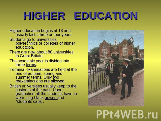 HIGHER EDUCATION Higher education begins at 18 and usually lasts three or four years. Students go to universities, polytechnics or colleges of higher education. There are now about 80 universities in Great Britain. The academic year is divided into …