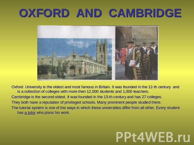 OXFORD AND CAMBRIDGE Oxford University is the oldest and most famous in Britain. It was founded in the 12-th century and is a collection of colleges with more then 12,000 students and 1,000 teachers. Cambridge is the second oldest. It was founded in…