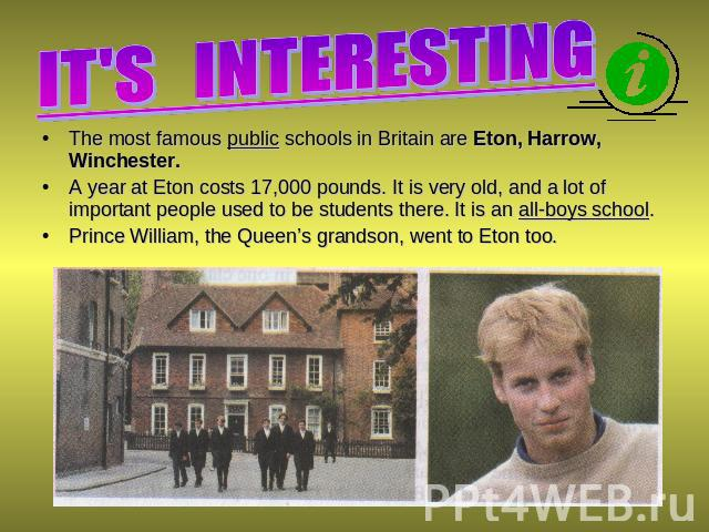 IT'S INTERESTING The most famous public schools in Britain are Eton, Harrow, Winchester. A year at Eton costs 17,000 pounds. It is very old, and a lot of important people used to be students there. It is an all-boys school. Prince William, the Queen…