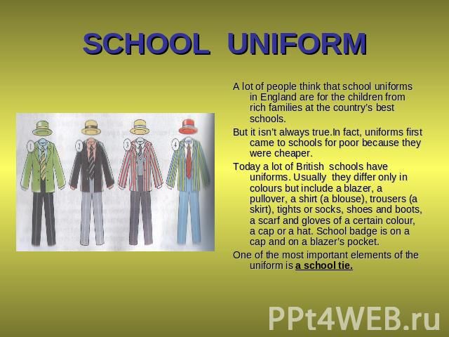 SCHOOL UNIFORM A lot of people think that school uniforms in England are for the children from rich families at the country's best schools. But it isn't always true.In fact, uniforms first came to schools for poor because they were cheaper. Today a …