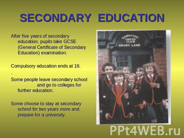 SECONDARY EDUCATION After five years of secondary education, pupils take GCSE (General Certificate of Secondary Education) examination. Compulsory education ends at 16. . Some people leave secondary school and go to colleges for further education. S…