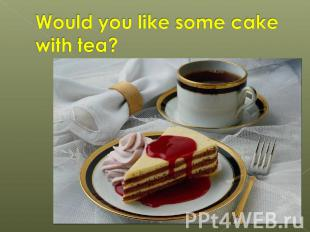 Would you like some cake with tea?
