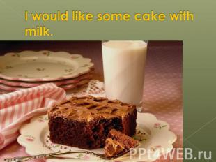 I would like some cake with milk.