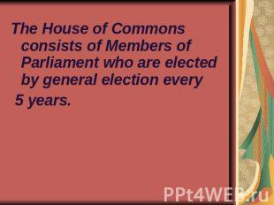 The House of Commons consists of Members of Parliament who are elected by genera