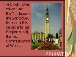 "The Clock Tower called ""Big Ben"", is known the world over. Its hour bell is name"