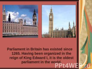Parliament in Britain has existed since 1265. Having been organized in the reign