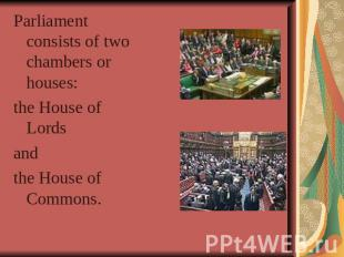 Parliament consists of two chambers or houses: the House of Lords and the House