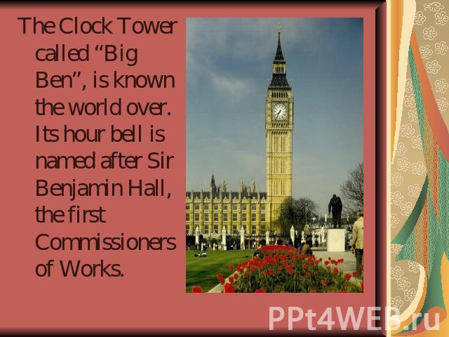 "The Clock Tower called ""Big Ben"", is known the world over. Its hour bell is named after Sir Benjamin Hall, the first Commissioners of Works."