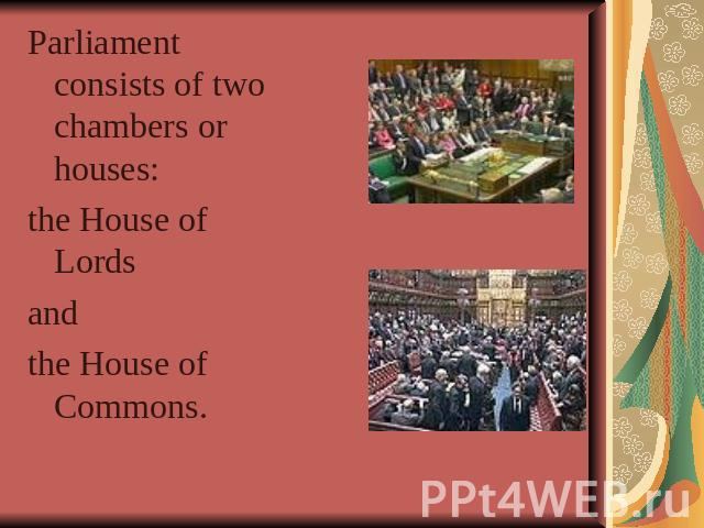 Parliament consists of two chambers or houses: the House of Lords and the House of Commons.