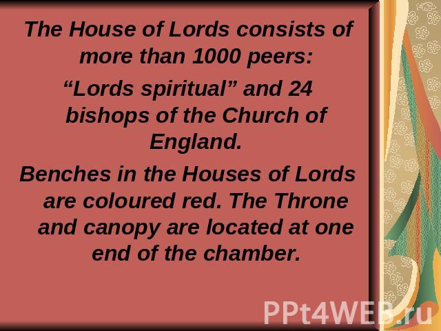 "The House of Lords consists of more than 1000 peers: ""Lords spiritual"" and 24 bishops of the Church of England. Benches in the Houses of Lords are coloured red. The Throne and canopy are located at one end of the chamber."