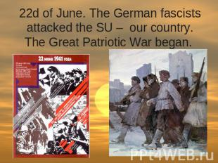 22d of June. The German fascists attacked the SU –  our country. The Great