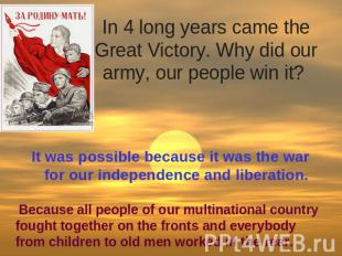 In 4 long years came the Great Victory. Why did our army, our people win it? It
