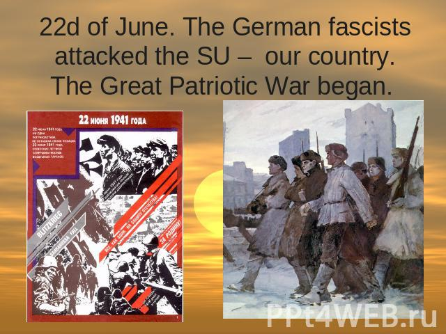 22d of June. The German fascists attacked the SU –  our country. The Great Patriotic War began.
