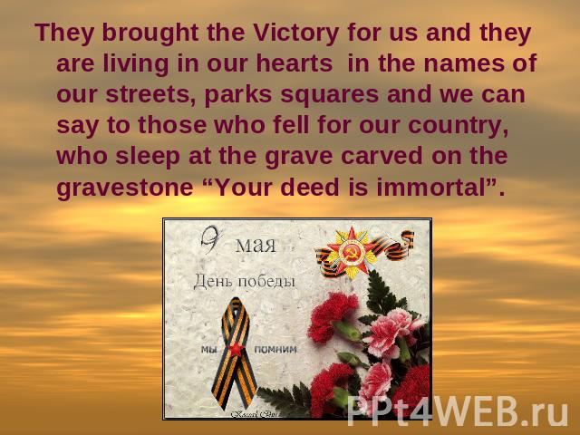 "They brought the Victory for us and they are living in our hearts in the names of our streets, parks squares and we can say to those who fell for our country, who sleep at the grave carved on the gravestone ""Your deed is immortal""."