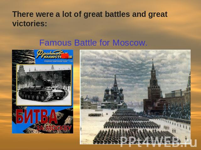 There were a lot of great battles and great victories: Famous Battle for Moscow.