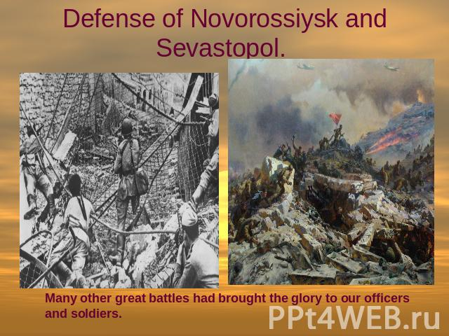 Defense of Novorossiysk and Sevastopol. Many other great battles had brought the glory to our officers and soldiers.