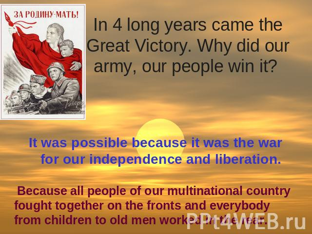 In 4 long years came the Great Victory. Why did our army, our people win it? It was possible because it was the war for our independence and liberation. Because all people of our multinational country fought together on the fronts and everybody from…