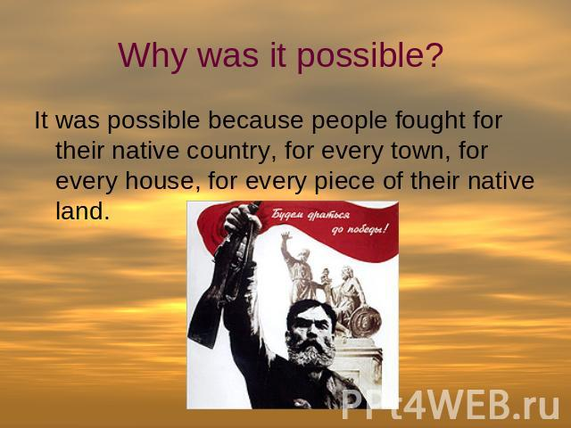 Why was it possible? It was possible because people fought for their native country, for every town, for every house, for every piece of their native land.