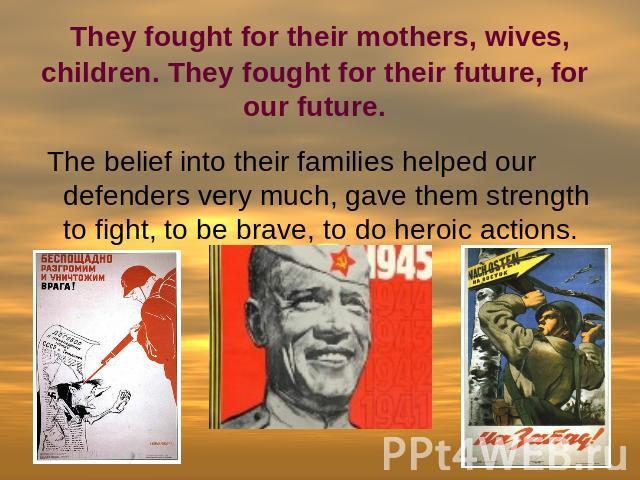 They fought for their mothers, wives, children. They fought for their future, for our future. The belief into their families helped our defenders very much, gave them strength to fight, to be brave, to do heroic actions.