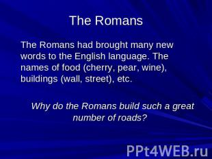 The Romans The Romans had brought many new words to the English language. The na