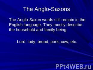 The Anglo-Saxons The Anglo-Saxon words still remain in the English language. The