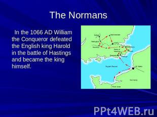 The Normans In the 1066 AD William the Conqueror defeated the English king Harol