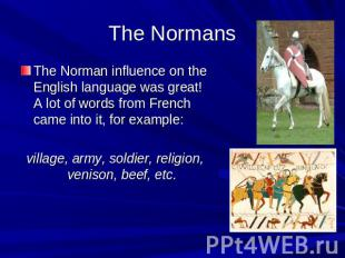 The Normans The Norman influence on the English language was great! A lot of wor
