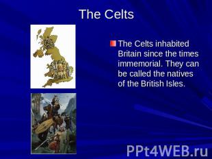 The Celts The Celts inhabited Britain since the times immemorial. They can be ca