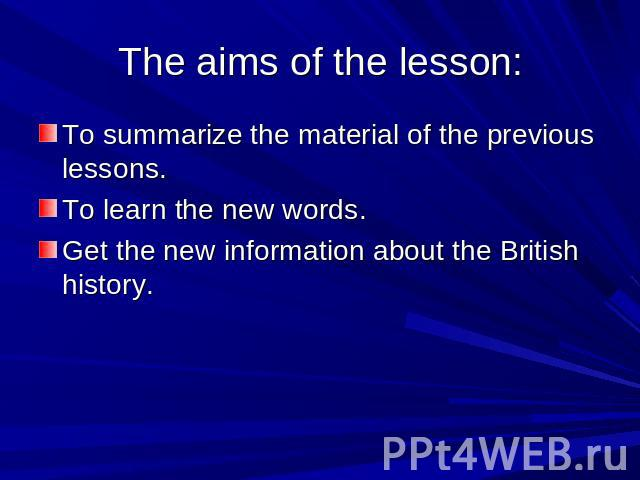The aims of the lesson: To summarize the material of the previous lessons. To learn the new words. Get the new information about the British history.