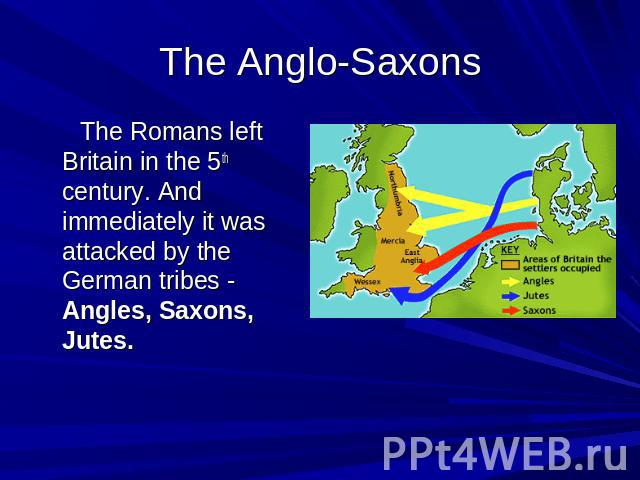 The Anglo-Saxons The Romans left Britain in the 5th century. And immediately it was attacked by the German tribes - Angles, Saxons, Jutes.